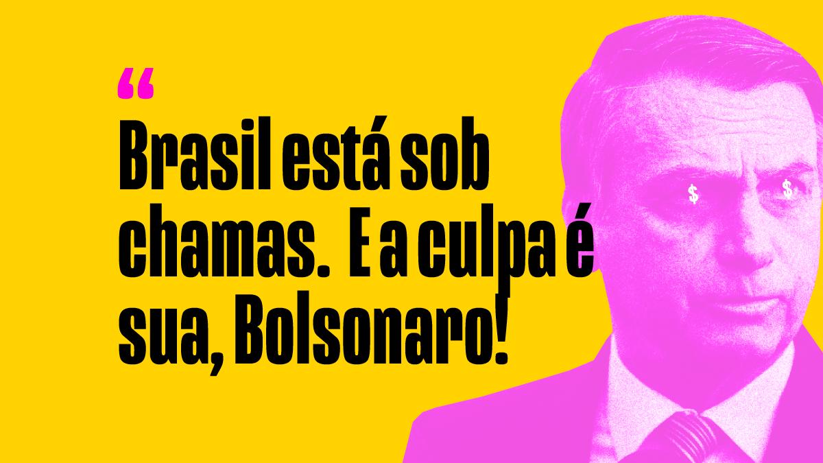 Brasil está sob chamas. E a culpa é sua, Bolsonaro!